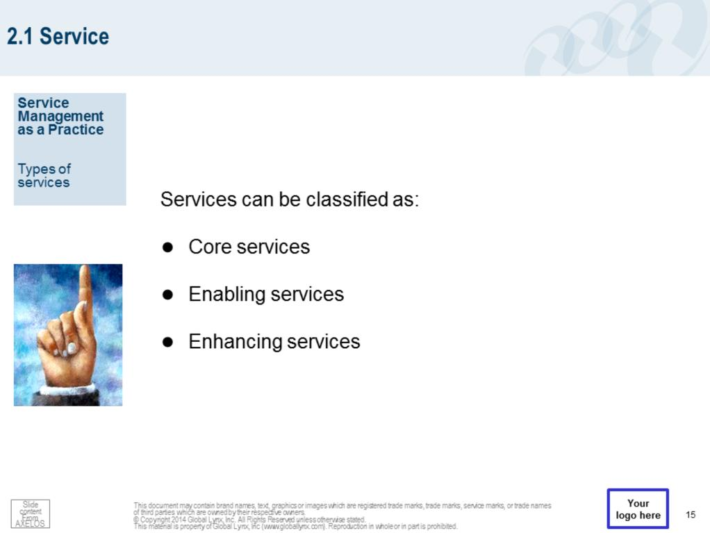 Services can be classified as: Core services - Deliver the basic outcomes desired by one or more customers. Represent the value that the customer wants and for which they are willing to pay.