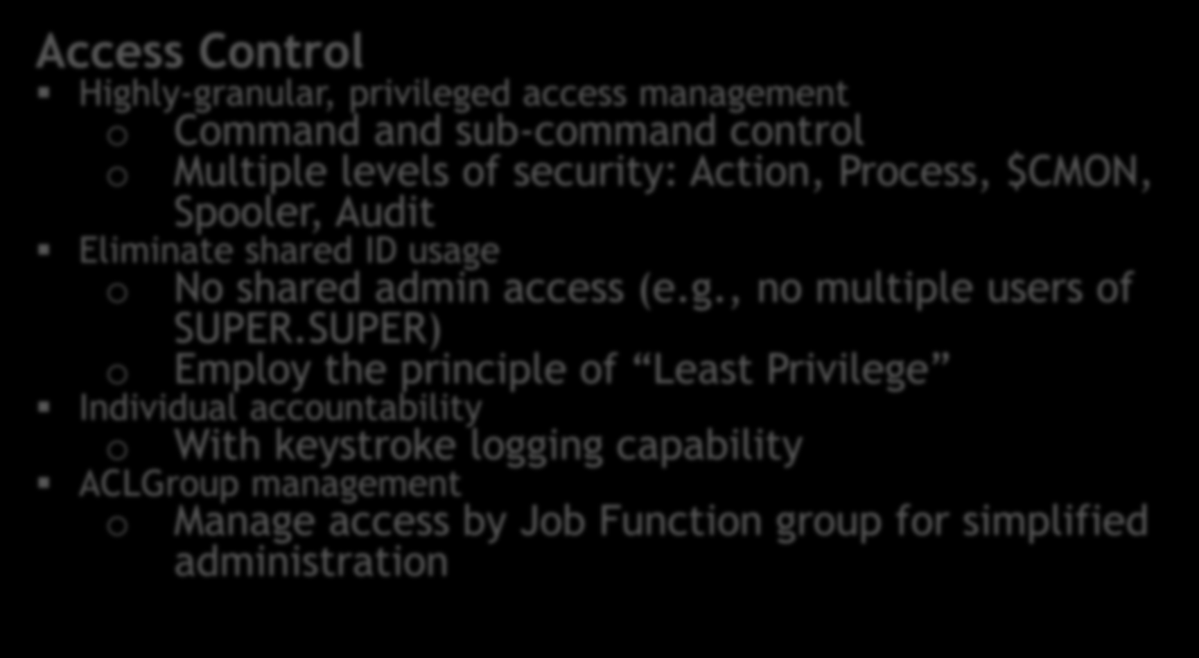 Access Control Access Control Highly-granular, privileged access management o o Individual Accountability Keystroke Logging Privileged Access Management Command and sub-command control Multiple