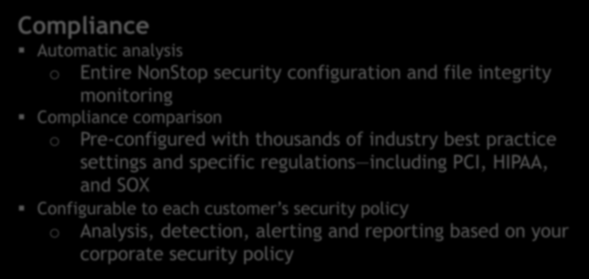 Compliance Security Policy Development Configuration Monitoring Compliance Alerting PCI, HIPAA, SOX Automatic analysis o Entire NonStop security configuration and file integrity monitoring Compliance