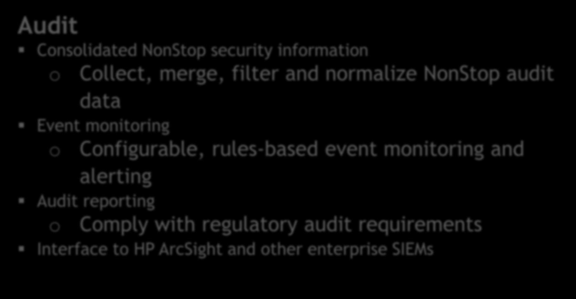 Audit Consolidated NonStop security information o Collect, merge, filter and normalize NonStop audit data Audit Event monitoring Consolidated Security Data Event Monitoring o Audit