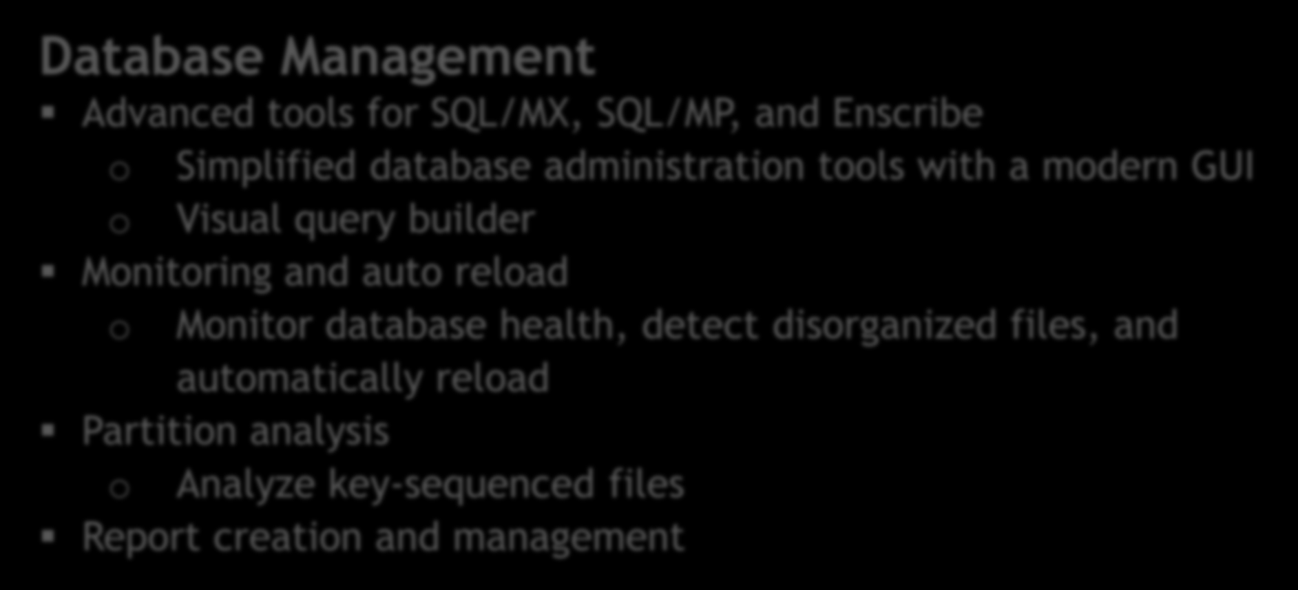 Database Management Advanced tools for SQL/MX, SQL/MP, and Enscribe o Simplified database administration tools with a modern GUI o Visual query builder Monitoring and auto reload o Monitor database