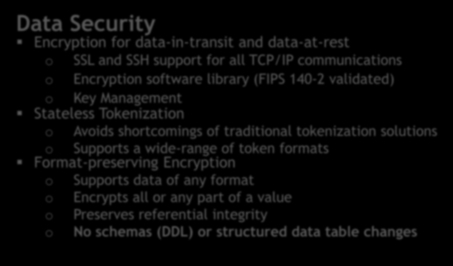 Data Security Encryption for data-in-transit and data-at-rest o SSL and SSH support for all TCP/IP communications o Encryption software library (FIPS 140-2 validated) o Key Management Stateless