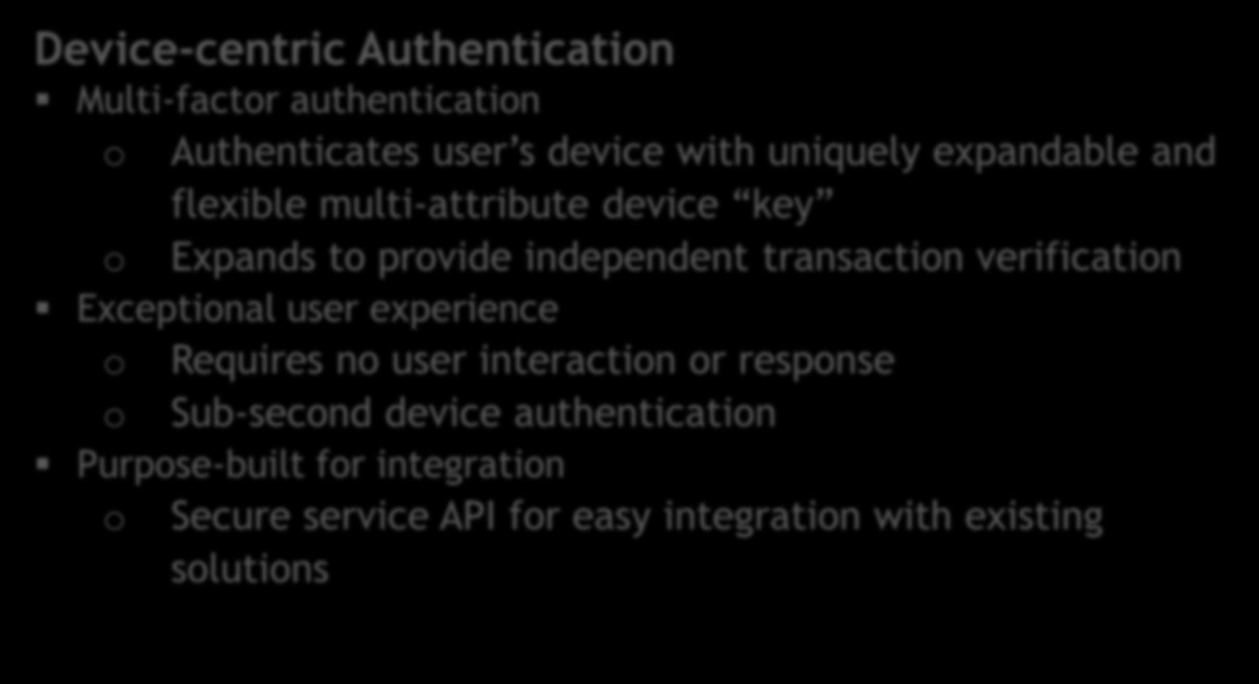 Device-centric Authentication Multi-factor authentication o Authenticates user s device with uniquely expandable and flexible multi-attribute device key o Expands to provide independent transaction