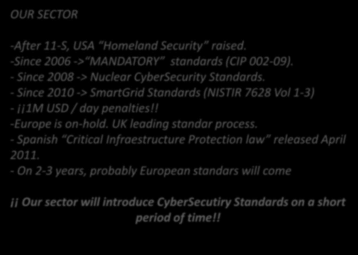 CONTEXT OUR SECTOR -After 11-S, USA Homeland Security raised. -Since 2006 -> MANDATORY standards (CIP 002-09). - Since 2008 -> Nuclear CyberSecurity Standards.