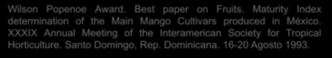 Wilson Popenoe Award. Best paper on Fruits. Maturity Index determination of the Main Mango Cultivars produced in México. XXXIX Annual Meeting of the Interamerican Society for Tropical Horticulture.