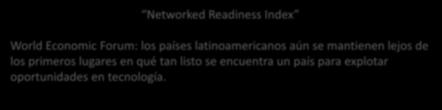 Retos y oportunidades Regulaciones e Infraestructura Networked Readiness Index World Economic Forum: los países latinoamericanos aún se mantienen lejos de los