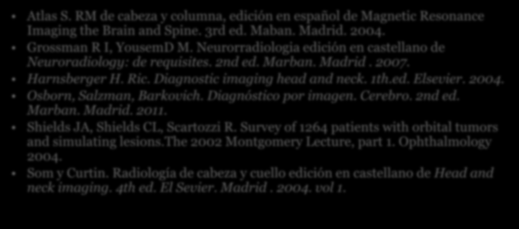 BIBLIOGRAFÍA Atlas S. RM de cabeza y columna, edición en español de Magnetic Resonance Imaging the Brain and Spine. 3rd ed. Maban. Madrid. 2004. Grossman R I, YousemD M.