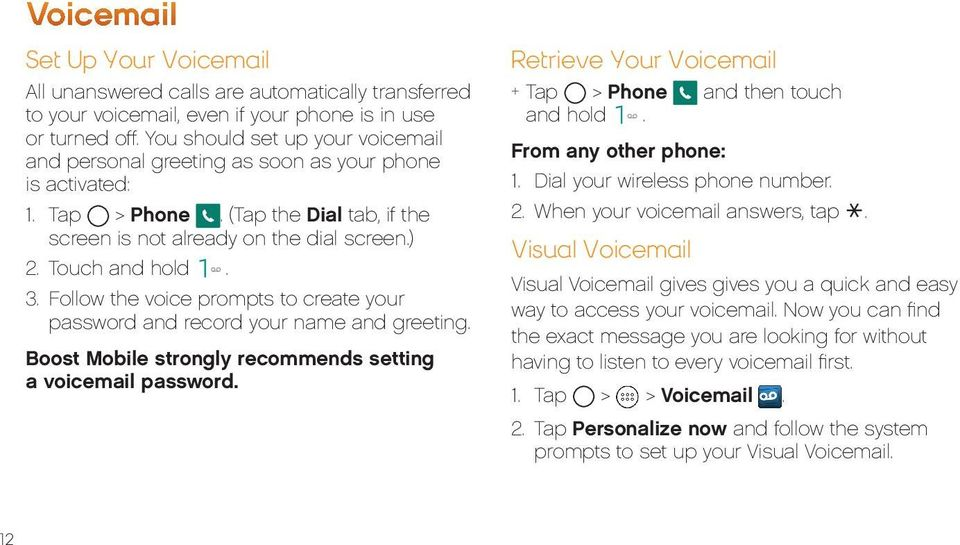 Follow the voice prompts to create your password and record your name and greeting. Boost Mobile strongly recommends setting a voicemail password.