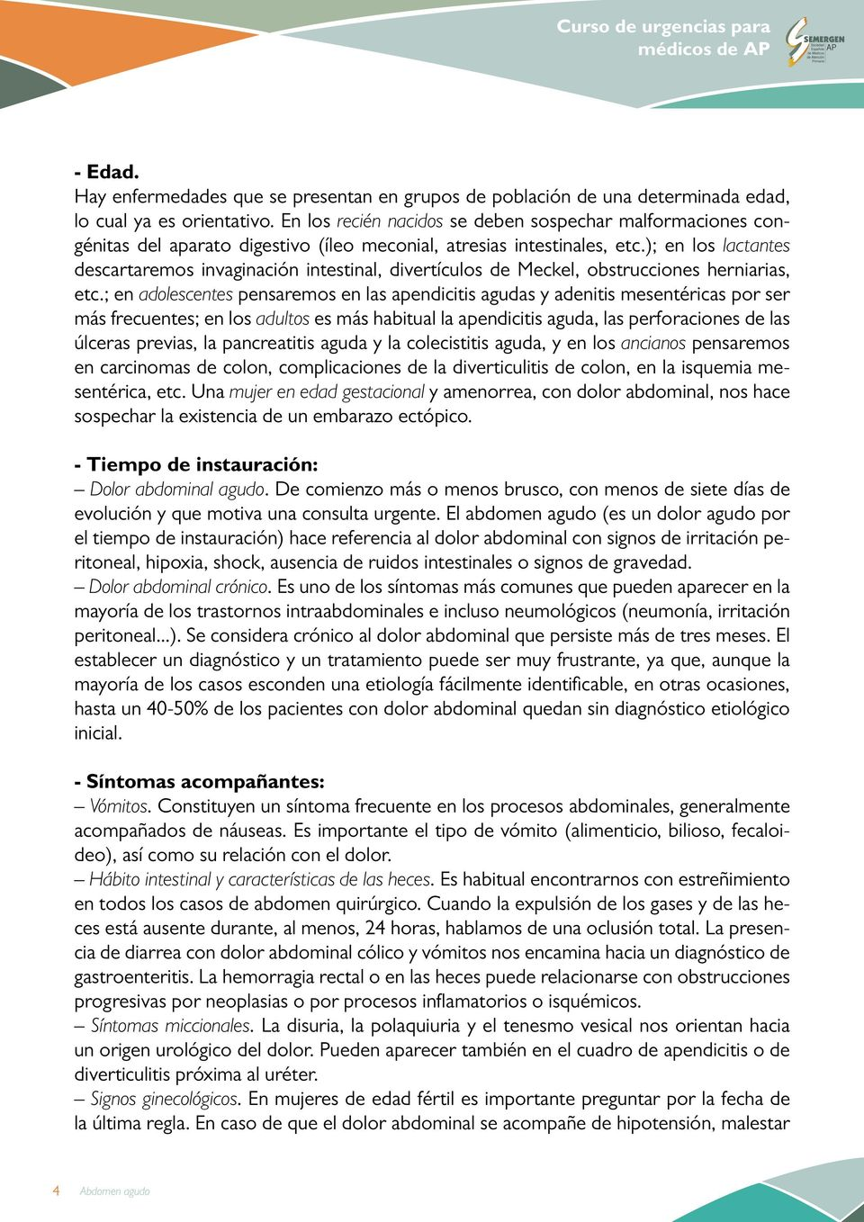 ); en los lactantes descartaremos invaginación intestinal, divertículos de Meckel, obstrucciones herniarias, etc.