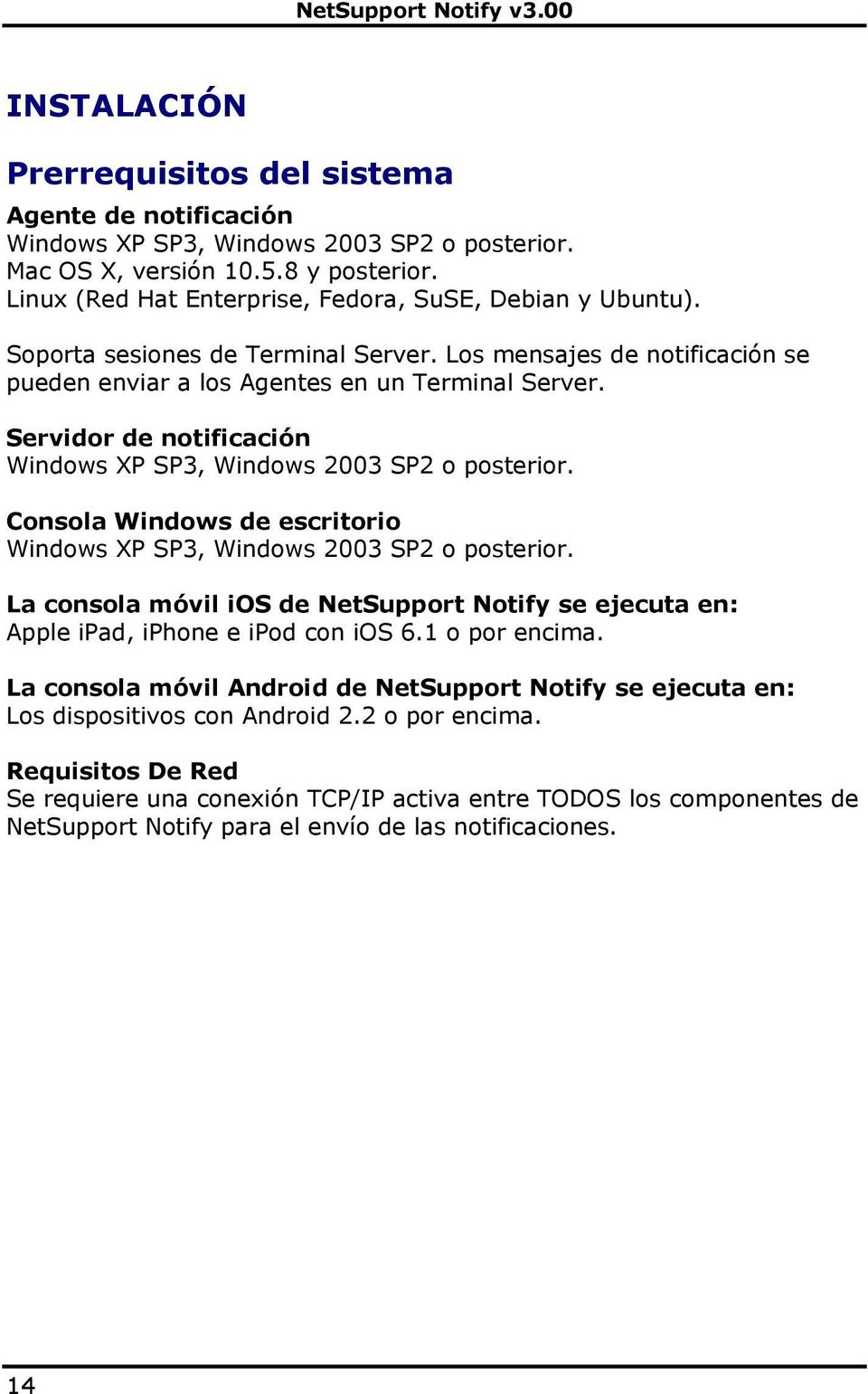Servidor de notificación Windows XP SP3, Windows 2003 SP2 o posterior. Consola Windows de escritorio Windows XP SP3, Windows 2003 SP2 o posterior.