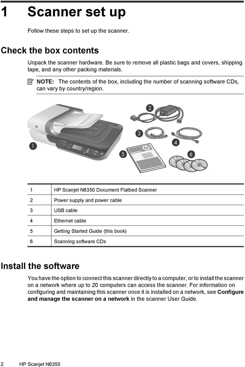 2 1 5 3 4 6 1 HP Scanjet N6350 Document Flatbed Scanner 2 Power supply and power cable 3 USB cable 4 Ethernet cable 5 Getting Started Guide (this book) 6 Scanning software CDs Install the software
