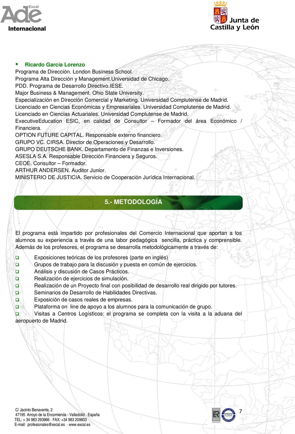 Universidad Complutense de Madrid. Licenciado en Ciencias Actuariales. Universidad Complutense de Madrid. ExecutiveEducation ESIC, en calidad de Consultor Formador del área Económico / Financiera.