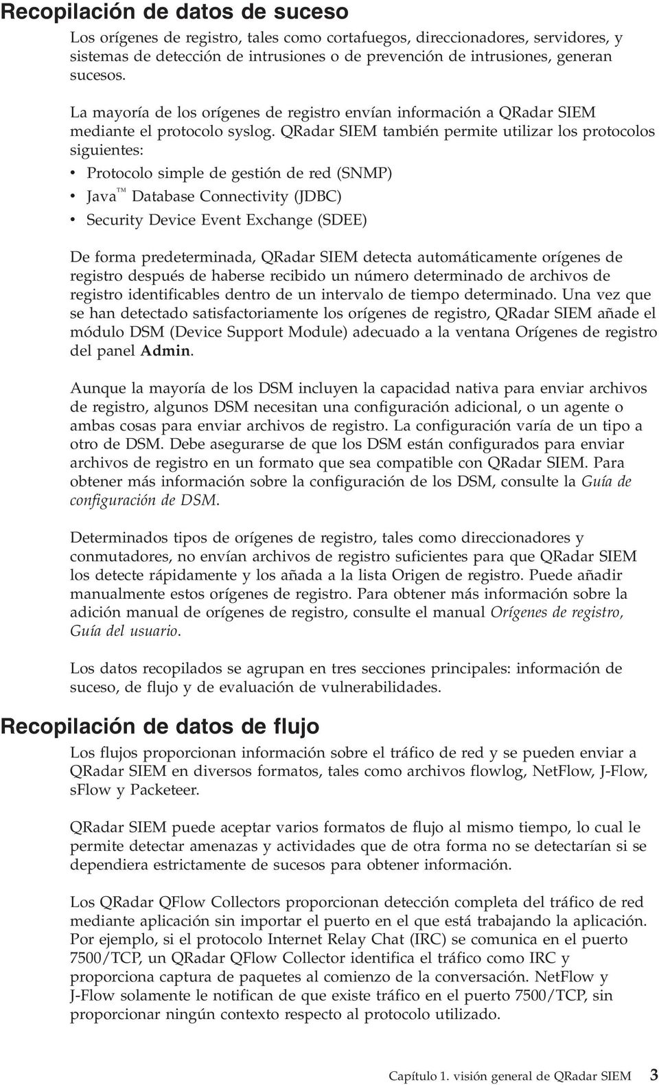 QRadar SIEM también permite utilizar los protocolos siguientes: v Protocolo simple de gestión de red (SNMP) v Java Database Connectivity (JDBC) v Security Device Event Exchange (SDEE) De forma