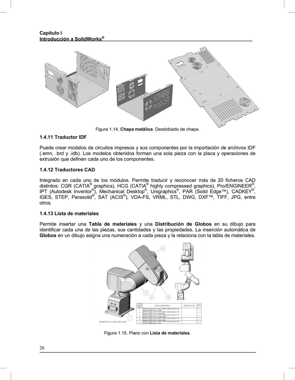 Permite traducir y reconocer más de 20 ficheros CAD distintos: CGR (CATIA graphics), HCG (CATIA highly compressed graphics), Pro/ENGINEER, IPT (Autodesk Inventor ), Mechanical Desktop, Unigraphics,