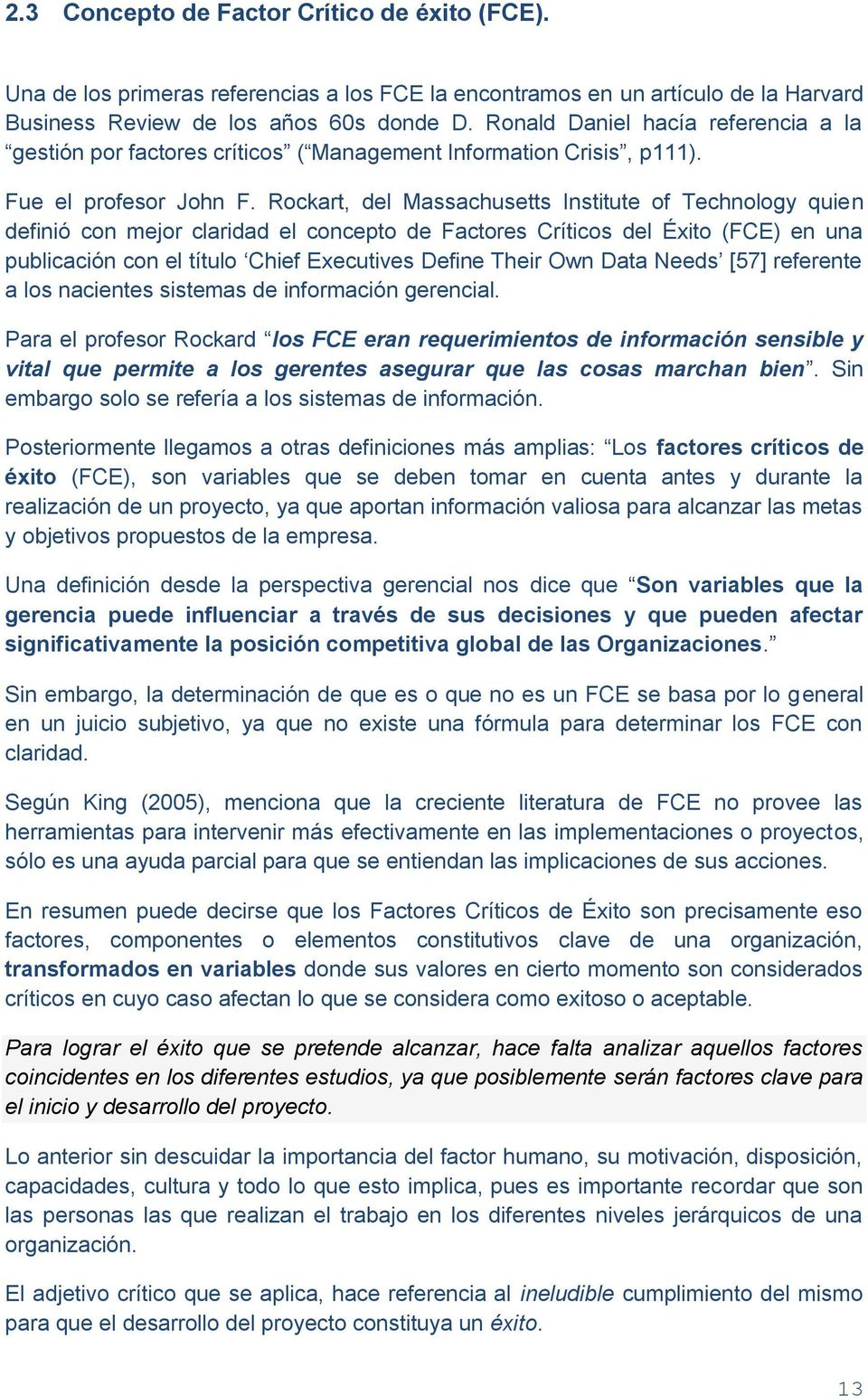 Rockart, del Massachusetts Institute of Technology quien definió con mejor claridad el concepto de Factores Críticos del Éxito (FCE) en una publicación con el título Chief Executives Define Their Own