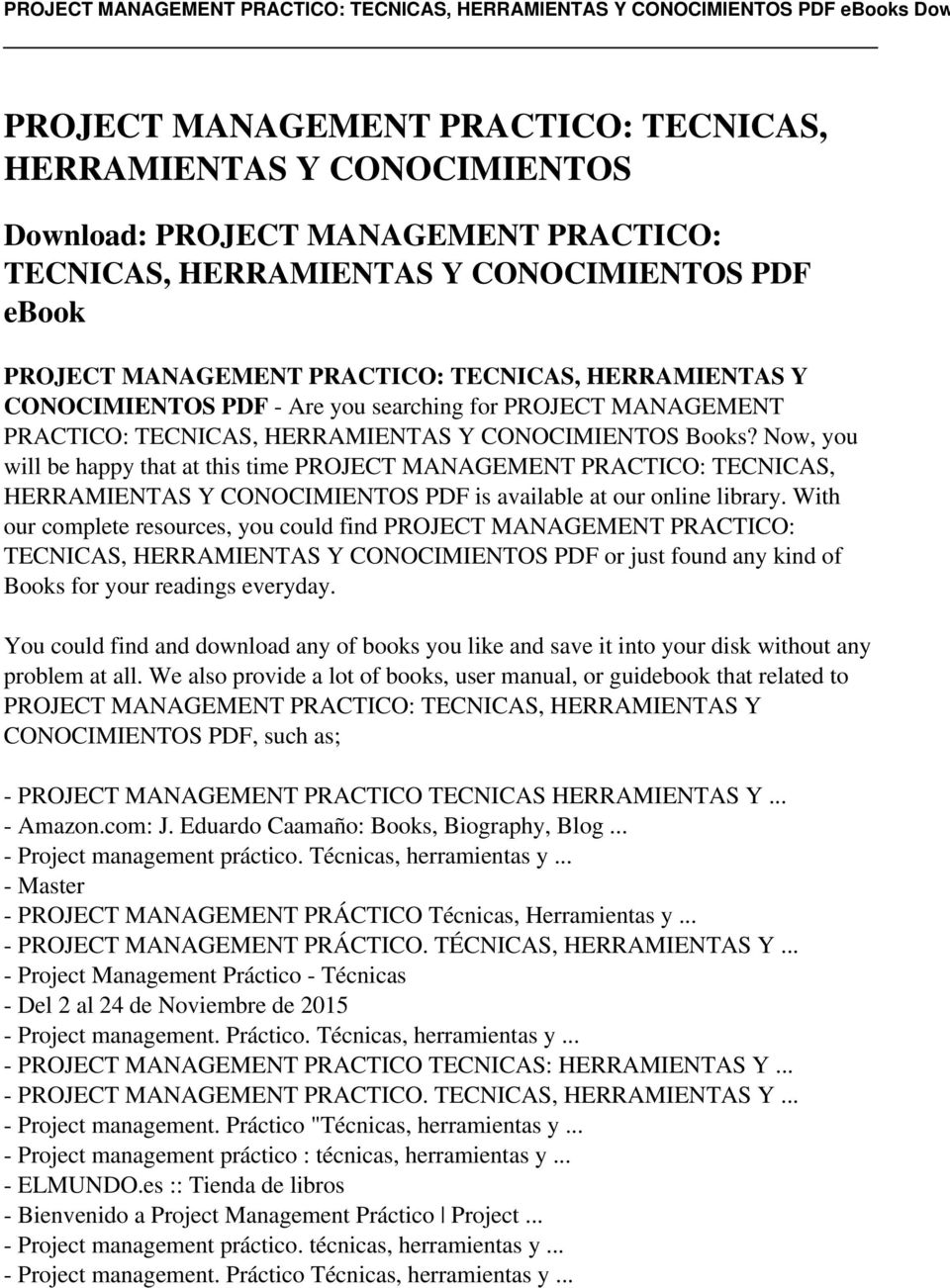 Now, you will be happy that at this time PROJECT MANAGEMENT PRACTICO: TECNICAS, HERRAMIENTAS Y CONOCIMIENTOS PDF is available at our online library.