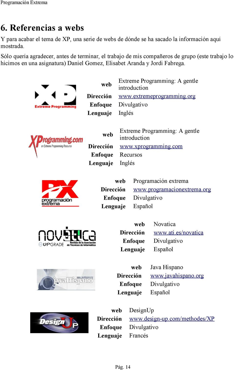 Extreme Programming: A gentle web introduction Dirección www.extremeprogramming.org Enfoque Divulgativo Lenguaje Inglés Extreme Programming: A gentle web introduction Dirección www.xprogramming.