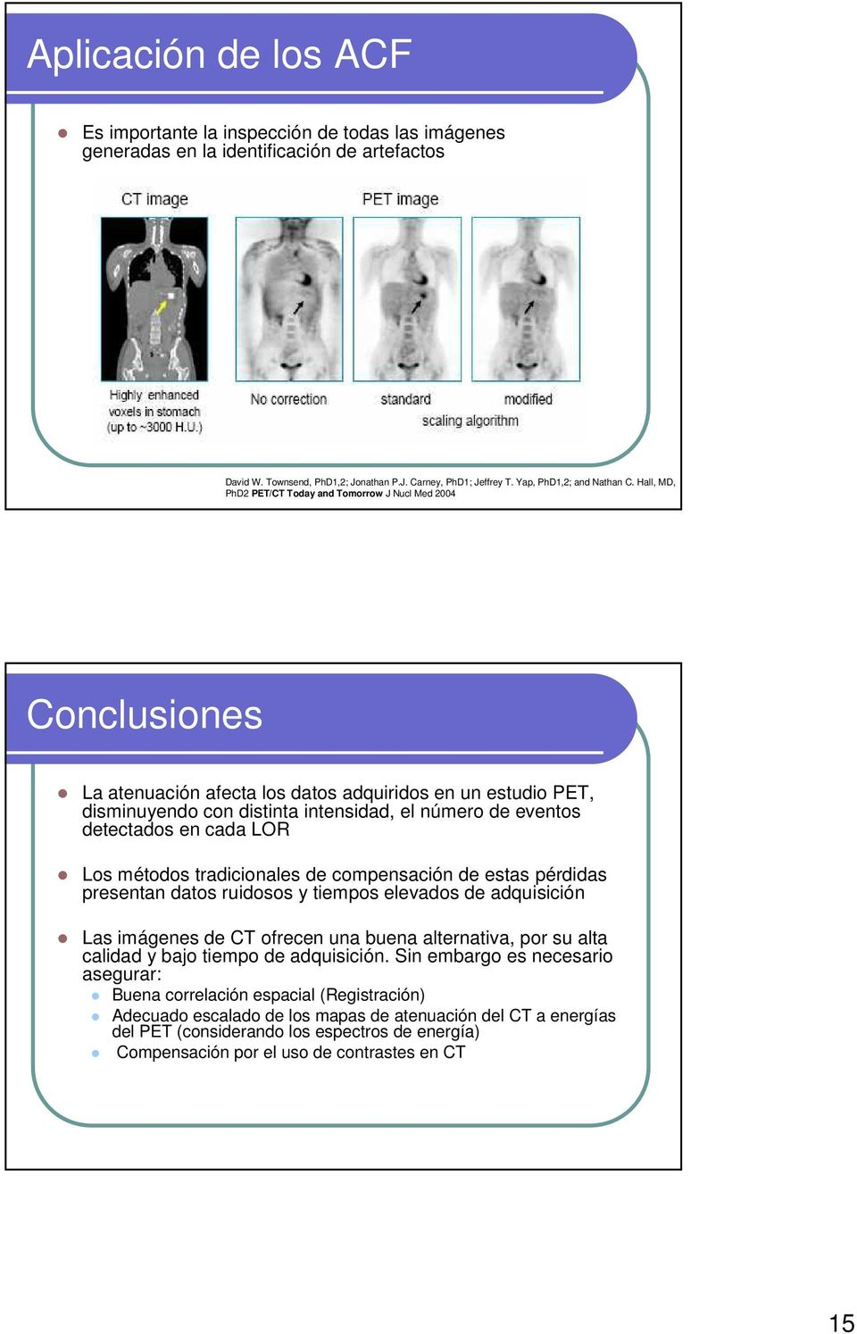 Hall, MD, PhD2 PET/CT Today and Tomorrow J Nucl Med 2004 Conclusiones La atenuación afecta los datos adquiridos en un estudio PET, disminuyendo con distinta intensidad, el número de eventos