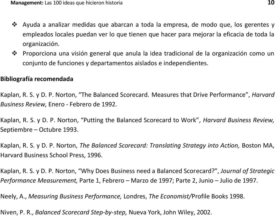 Bibliografía recomendada Kaplan, R. S. y D. P. Norton, The Balanced Scorecard. Measures that Drive Performance, Harvard Business Review, Enero - Febrero de 1992. Kaplan, R. S. y D. P. Norton, Putting the Balanced Scorecard to Work, Harvard Business Review, Septiembre Octubre 1993.