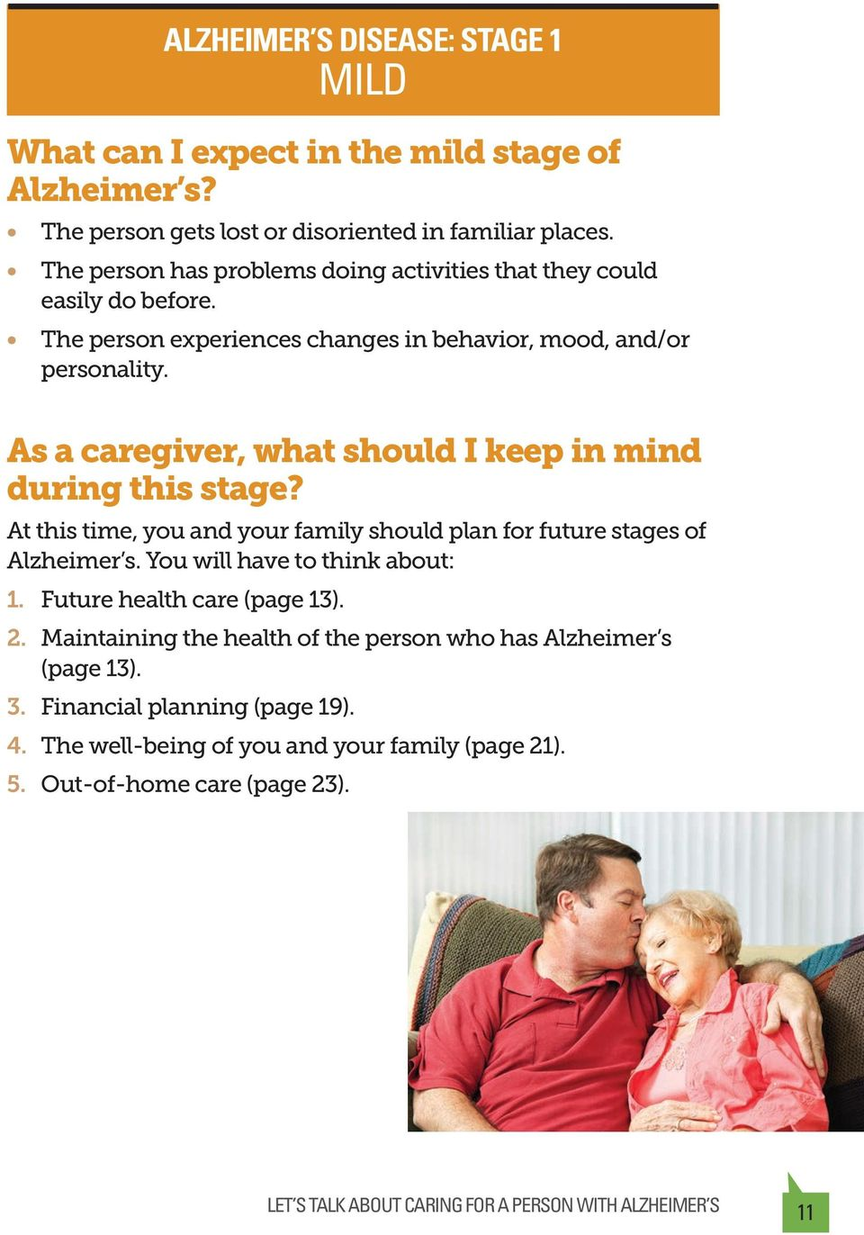 As a caregiver, what should I keep in mind during this stage? At this time, you and your family should plan for future stages of Alzheimer s. You will have to think about: 1.