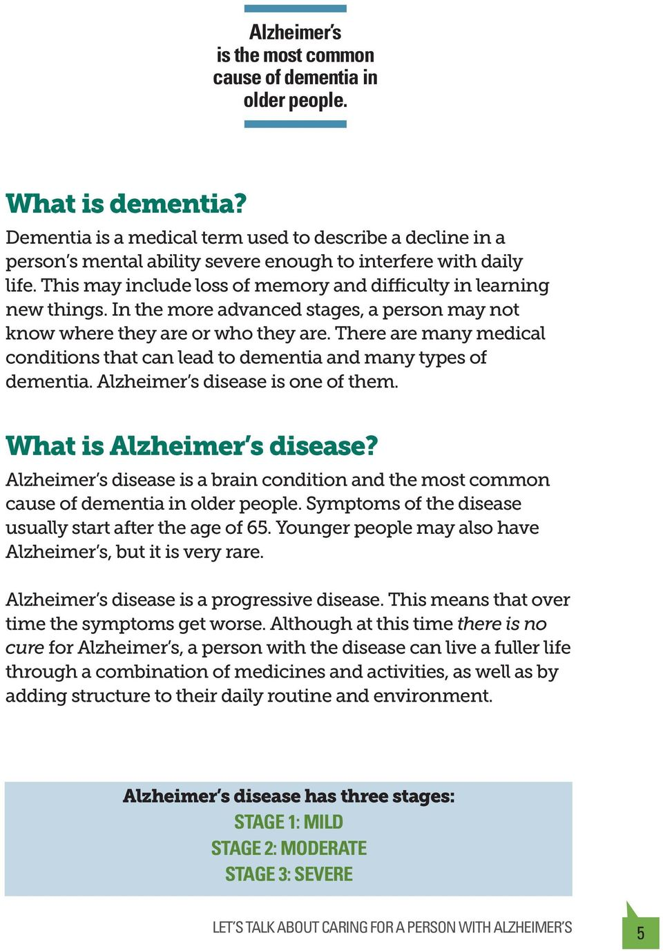 In the more advanced stages, a person may not know where they are or who they are. There are many medical conditions that can lead to dementia and many types of dementia.