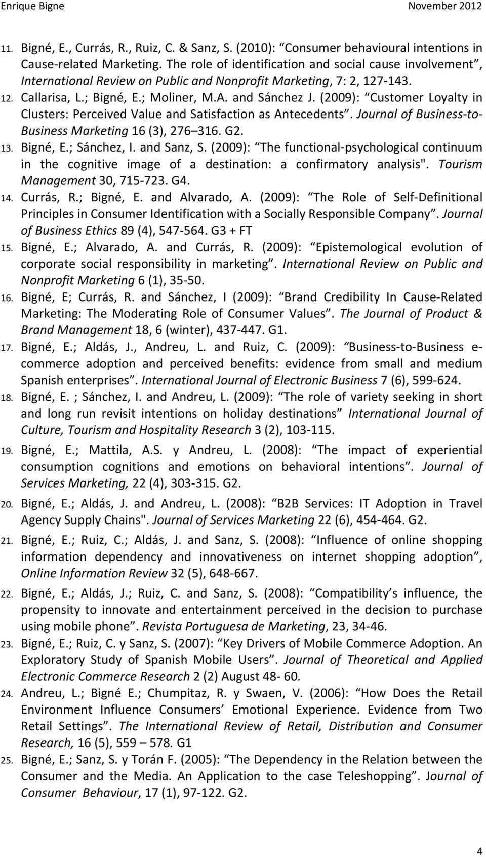 (2009): Customer Loyalty in Clusters: Perceived Value and Satisfaction as Antecedents. Journal of Business to Business Marketing 16 (3), 276 316. G2. 13. Bigné, E.; Sánchez, I. and Sanz, S.