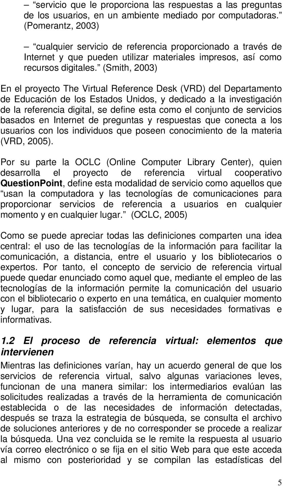 (Smith, 2003) En el proyecto The Virtual Reference Desk (VRD) del Departamento de Educación de los Estados Unidos, y dedicado a la investigación de la referencia digital, se define esta como el