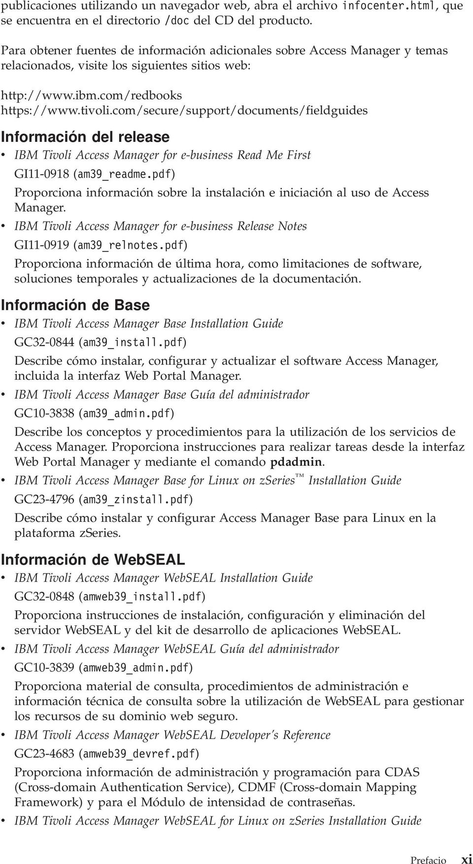 com/secure/support/documents/fieldguides Información del release IBM Tioli Access Manager for e-business Read Me First GI11-0918 (am39_readme.