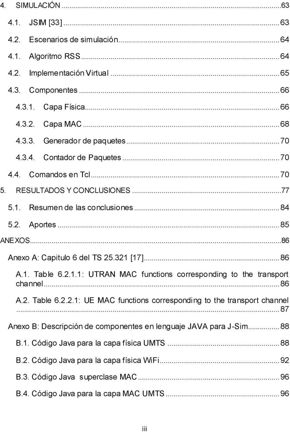 ..86 Anexo A: Capitulo 6 del TS 25.321 [17]... 86 A.1. Table 6.2.1.1: UTRAN MAC functions corresponding to the transport channel... 86 A.2. Table 6.2.2.1: UE MAC functions corresponding to the transport channel.
