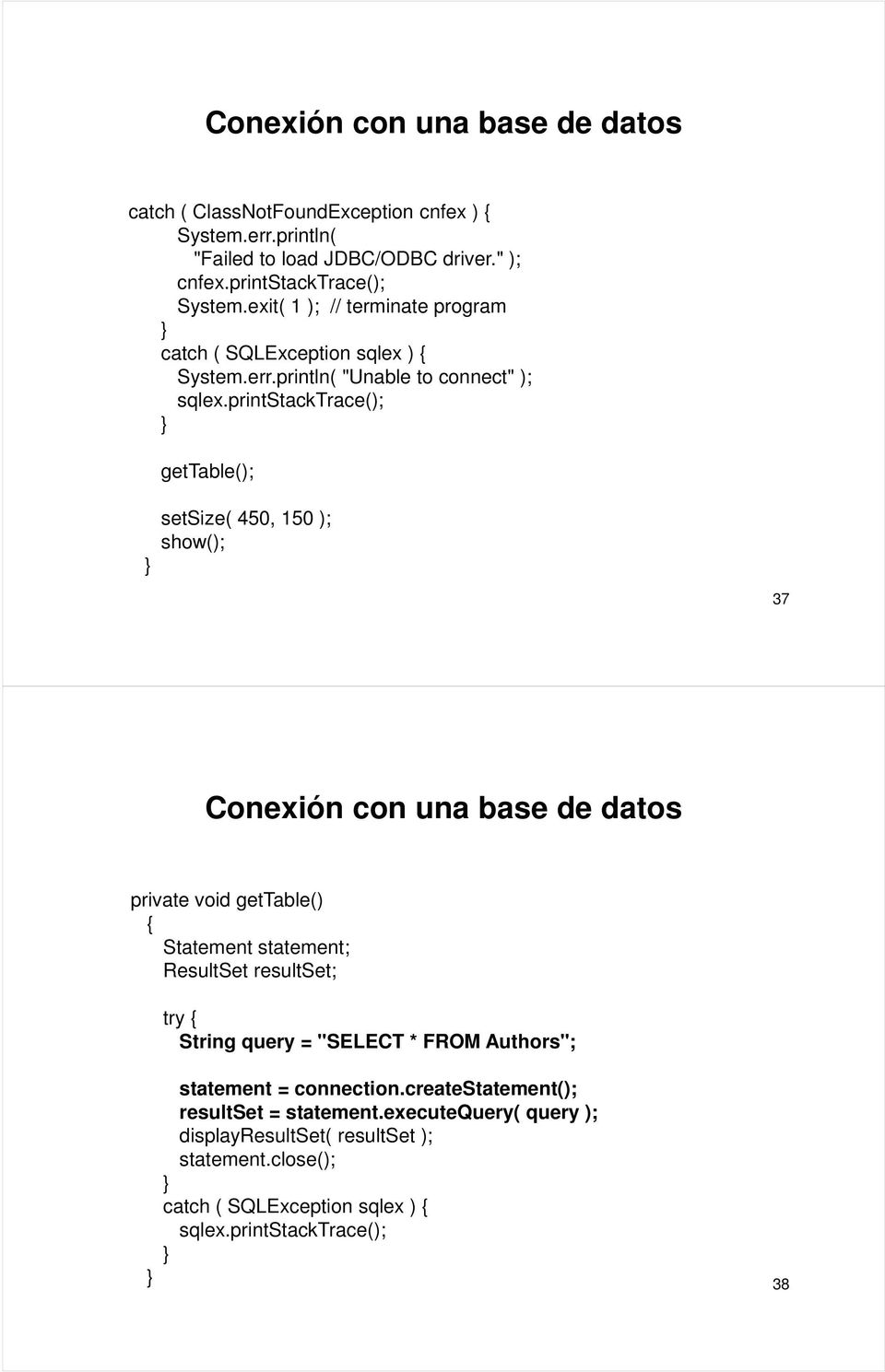 printstacktrace(); gettable(); setsize( 450, 150 ); show(); 37 Conexión con una base de datos private void gettable() { Statement statement; ResultSet resultset; try {