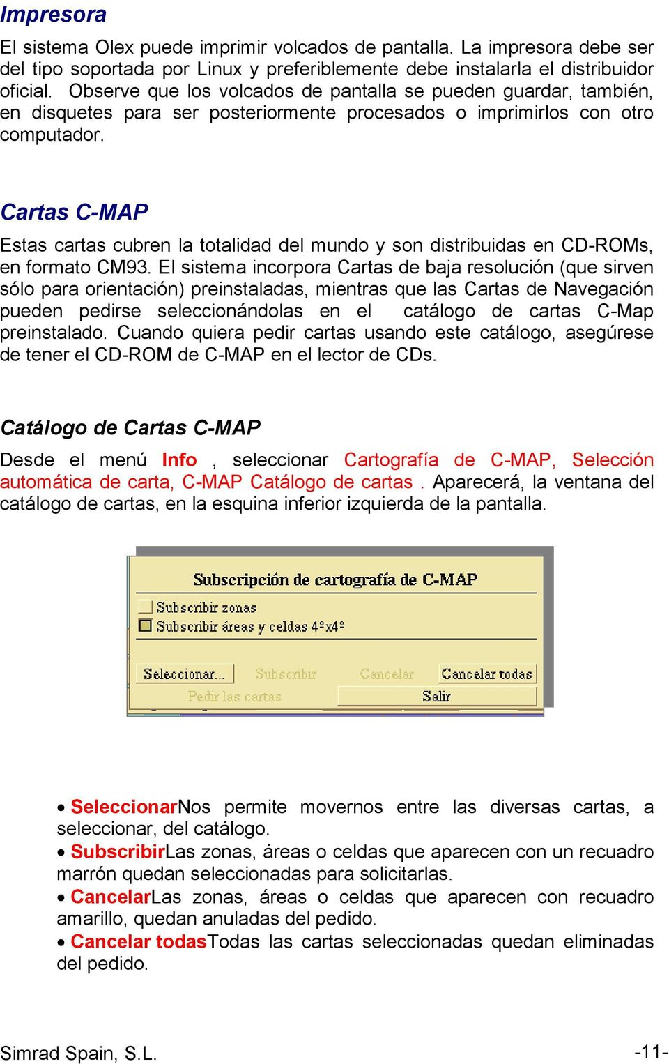 Cartas C-MAP Estas cartas cubren la totalidad del mundo y son distribuidas en CD-ROMs, en formato CM93.