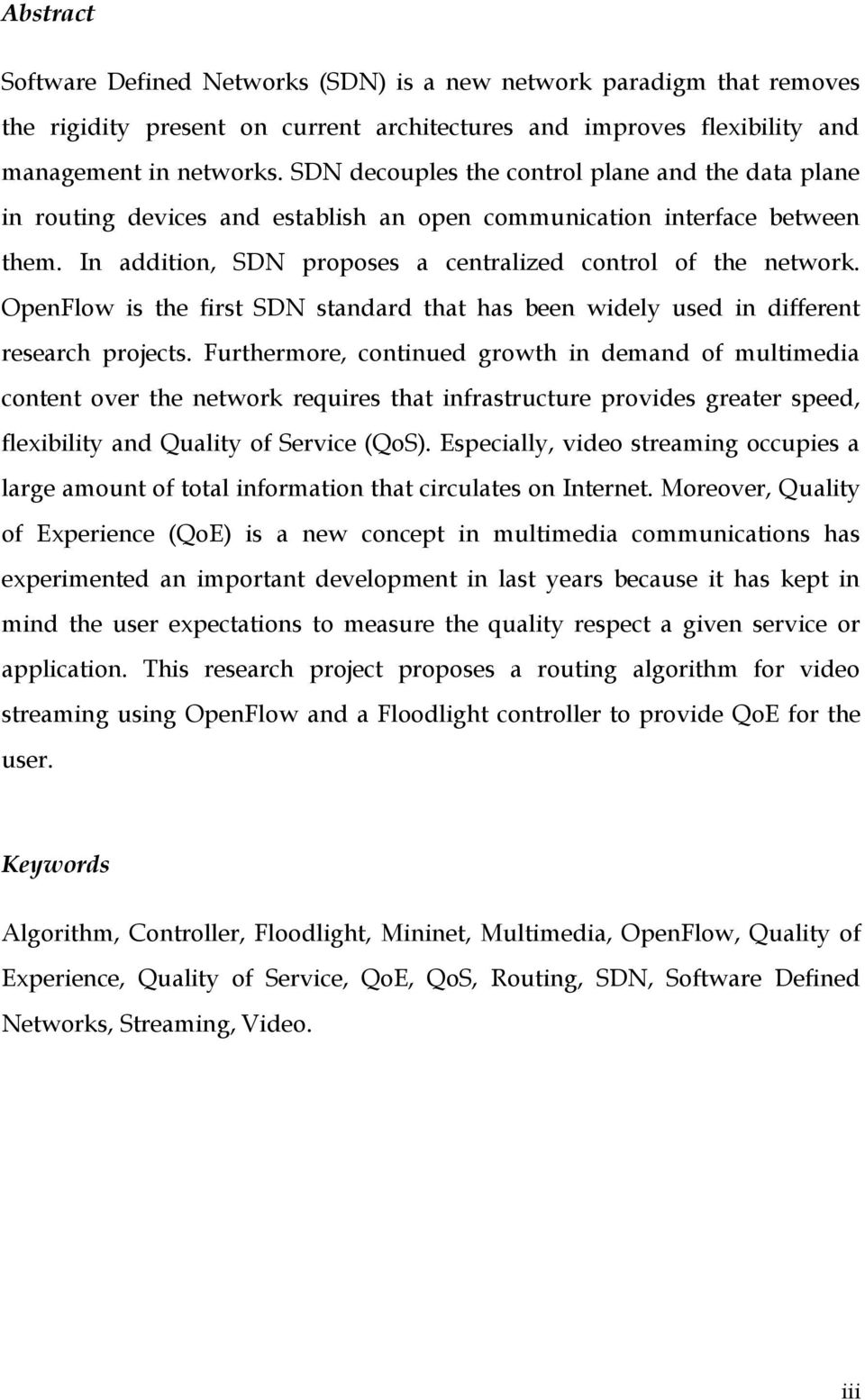 OpenFlow is the first SDN standard that has been widely used in different research projects.