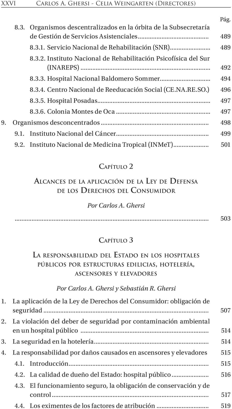 NA.RE.SO.). 496 8.3.5. Hospital Posadas... 497 8.3.6. Colonia Montes de Oca... 497 9. Organismos desconcentrados... 498 9.1. Instituto Nacional del Cáncer... 499 9.2.