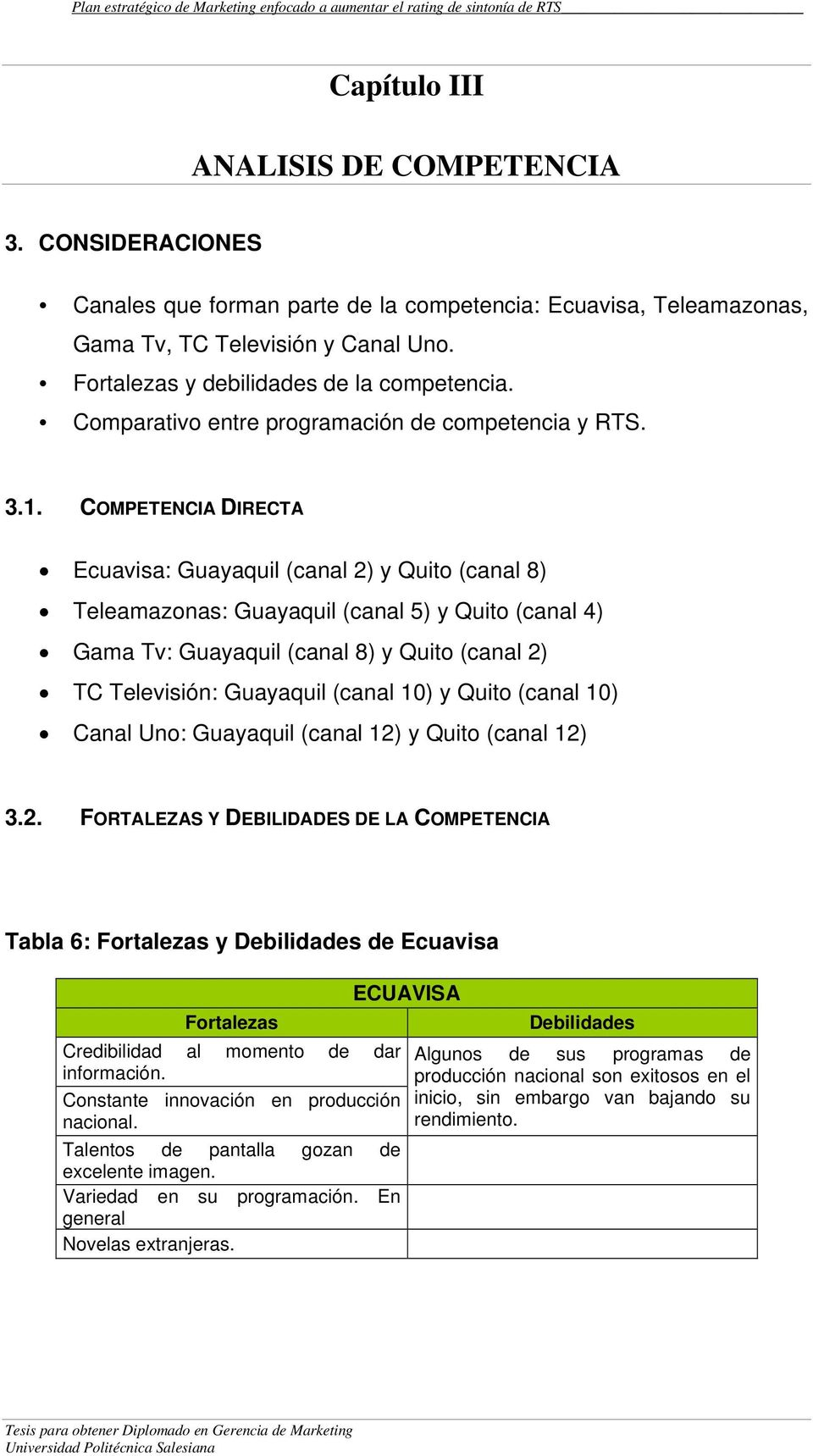 COMPETENCIA DIRECTA Ecuavisa: Guayaquil (canal 2) y Quito (canal 8) Teleamazonas: Guayaquil (canal 5) y Quito (canal 4) Gama Tv: Guayaquil (canal 8) y Quito (canal 2) TC Televisión: Guayaquil (canal