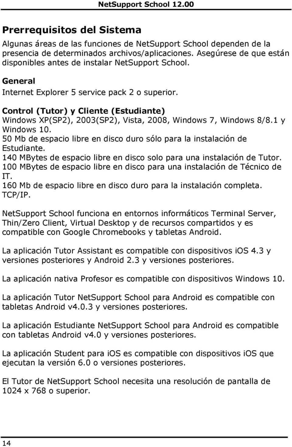 Control (Tutor) y Cliente (Estudiante) Windows XP(SP2), 2003(SP2), Vista, 2008, Windows 7, Windows 8/8.1 y Windows 10. 50 Mb de espacio libre en disco duro sólo para la instalación de Estudiante.