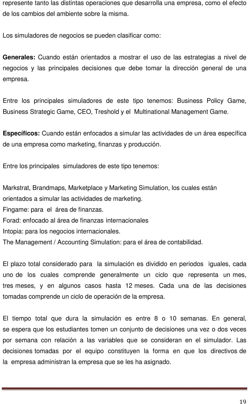 dirección general de una empresa. Entre los principales simuladores de este tipo tenemos: Business Policy Game, Business Strategic Game, CEO, Treshold y el Multinational Management Game.