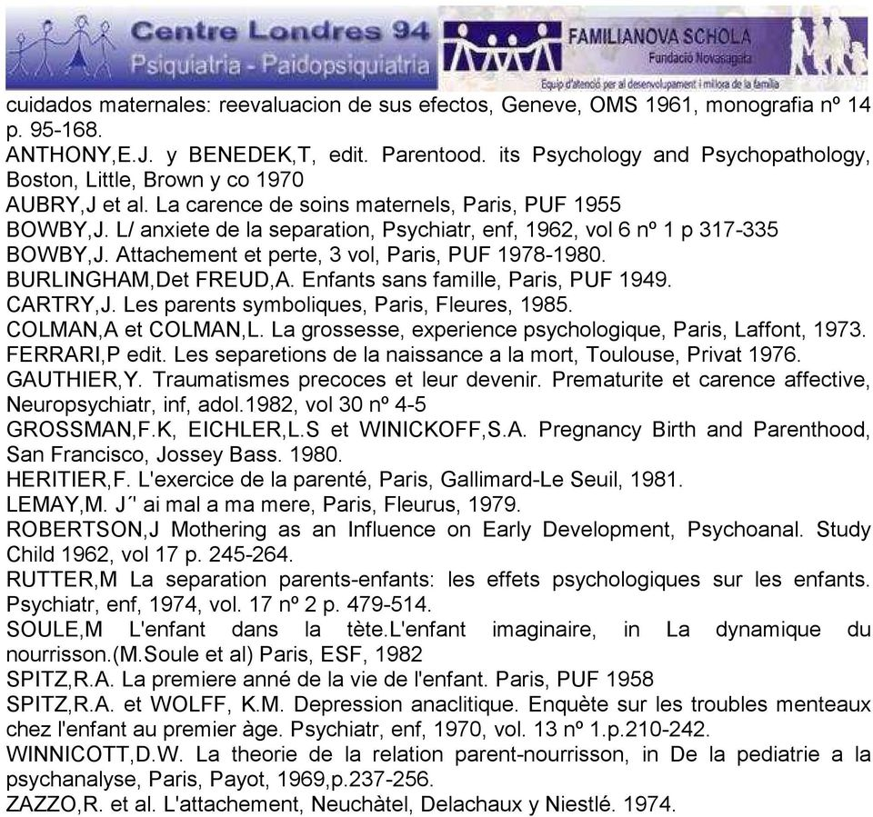L/ anxiete de la separation, Psychiatr, enf, 1962, vol 6 nº 1 p 317-335 BOWBY,J. Attachement et perte, 3 vol, Paris, PUF 1978-1980. BURLINGHAM,Det FREUD,A. Enfants sans famille, Paris, PUF 1949.