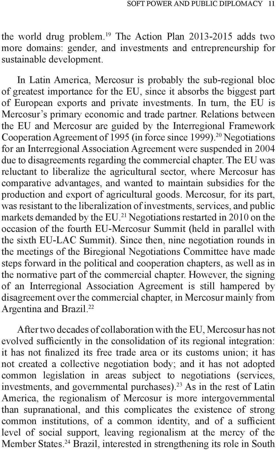 In turn, the EU is Mercosur s primary economic and trade partner. Relations between the EU and Mercosur are guided by the Interregional Framework Cooperation Agreement of 1995 (in force since 1999).