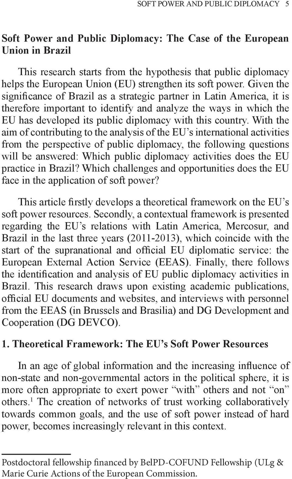 Given the significance of Brazil as a strategic partner in Latin America, it is therefore important to identify and analyze the ways in which the EU has developed its public diplomacy with this