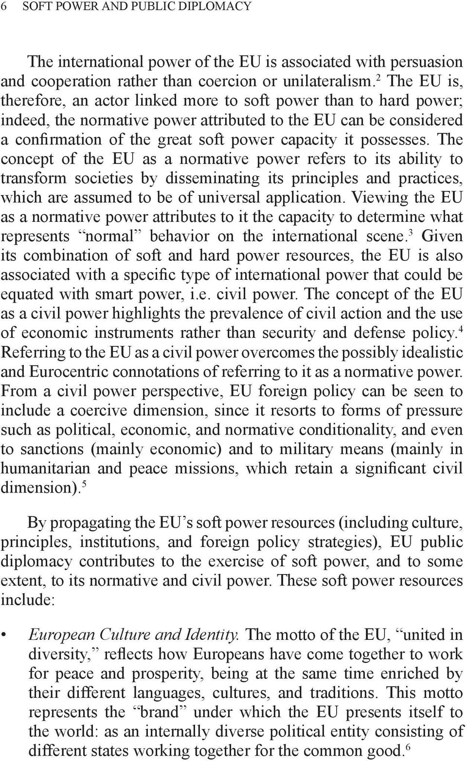 possesses. The concept of the EU as a normative power refers to its ability to transform societies by disseminating its principles and practices, which are assumed to be of universal application.