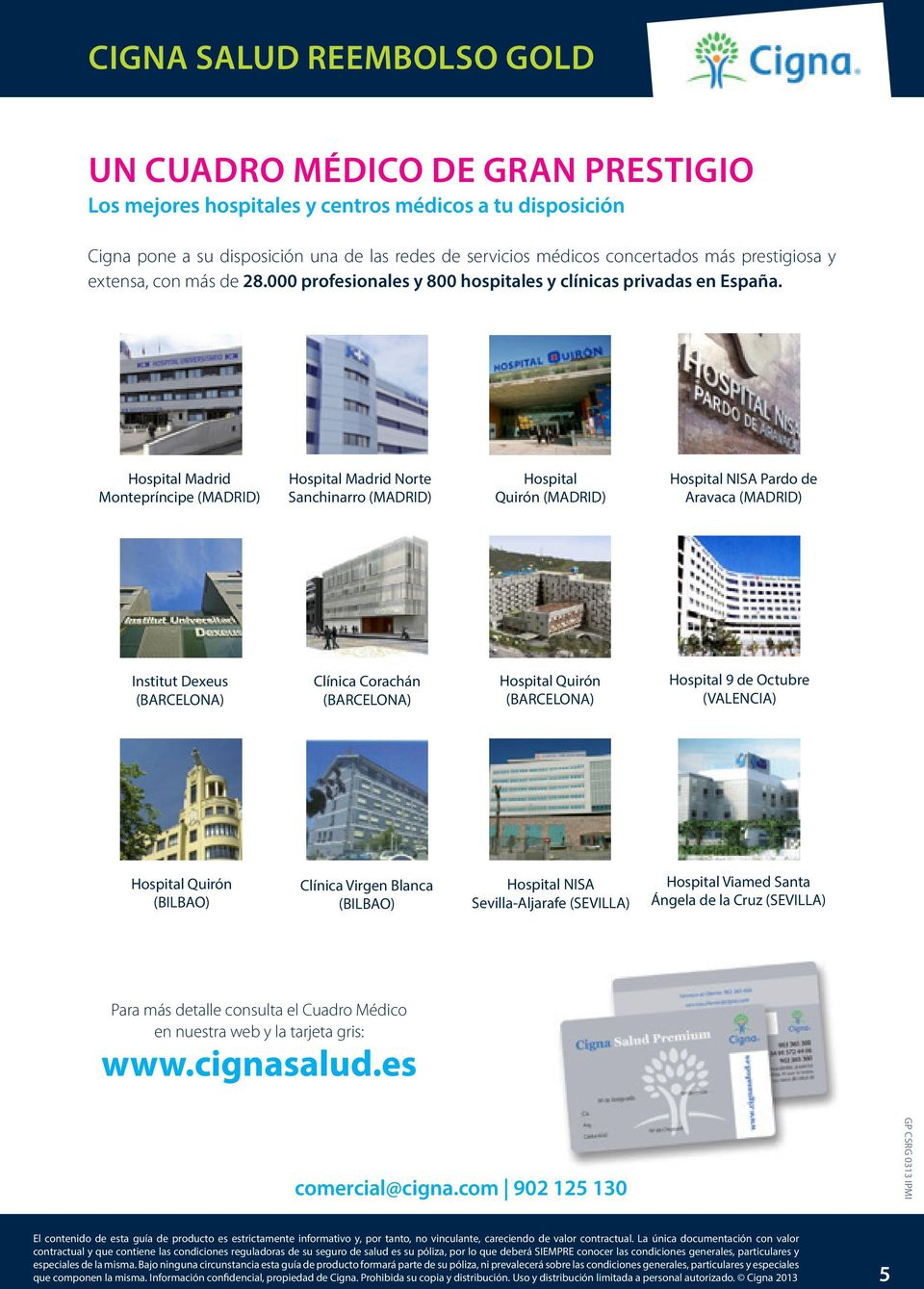 Hospital Madrid Montepríncipe (MADRID) Hospital Madrid Norte Sanchinarro (MADRID) Hospital Quirón (MADRID) Hospital NISA Pardo de Aravaca (MADRID) Institut Dexeus (BARCELONA) Clínica Corachán