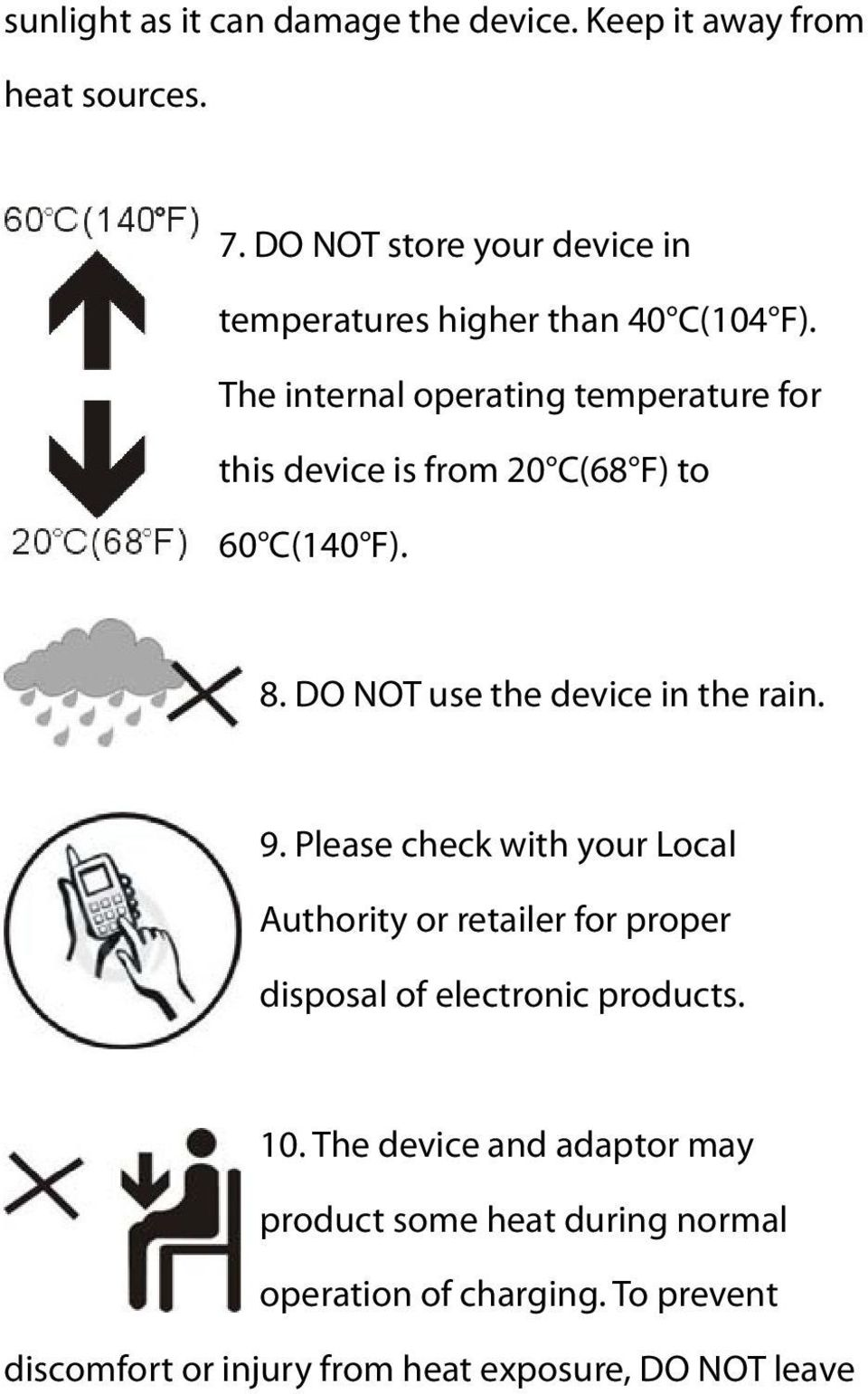 The internal operating temperature for this device is from 20 C(68 F) to 60 C(140 F). 8. DO NOT use the device in the rain. 9.