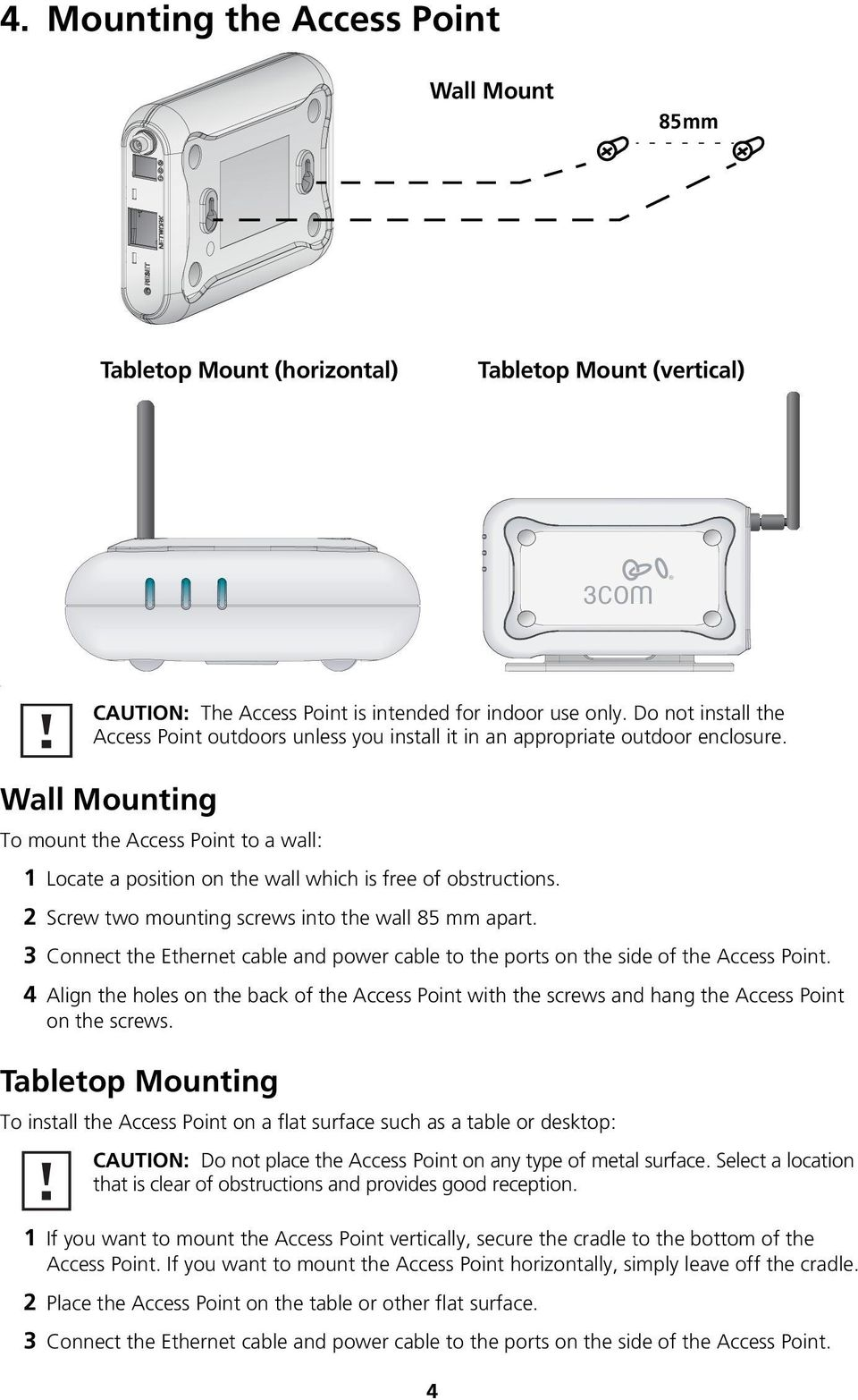 Wall Mounting To mount the Access Point to a wall: 1 Locate a position on the wall which is free of obstructions. 2 Screw two mounting screws into the wall 85 mm apart.