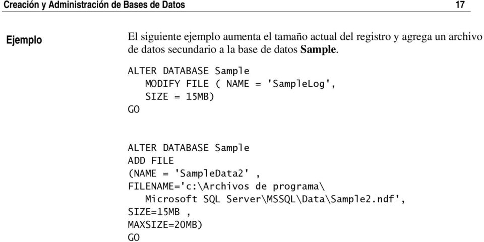 ALTER DATABASE Sample MODIFY FILE ( NAME = 'SampleLog', SIZE = 15MB) GO ALTER DATABASE Sample ADD FILE