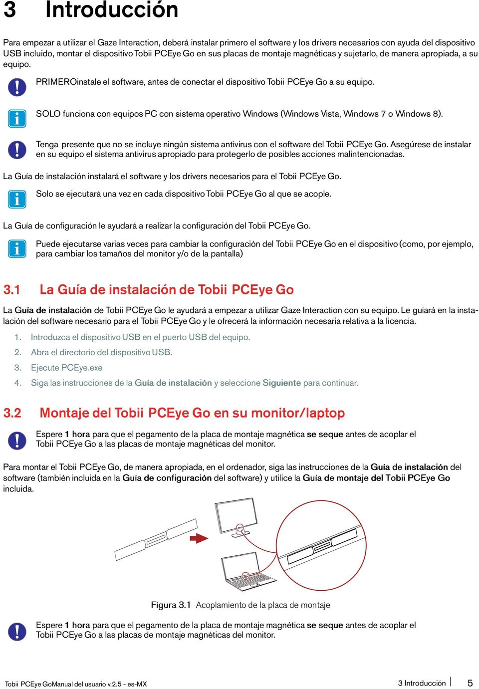 SOLO funciona con equipos PC con sistema operativo Windows (Windows Vista, Windows 7 o Windows 8). Tenga presente que no se incluye ningún sistema antivirus con el software del Tobii PCEye Go.