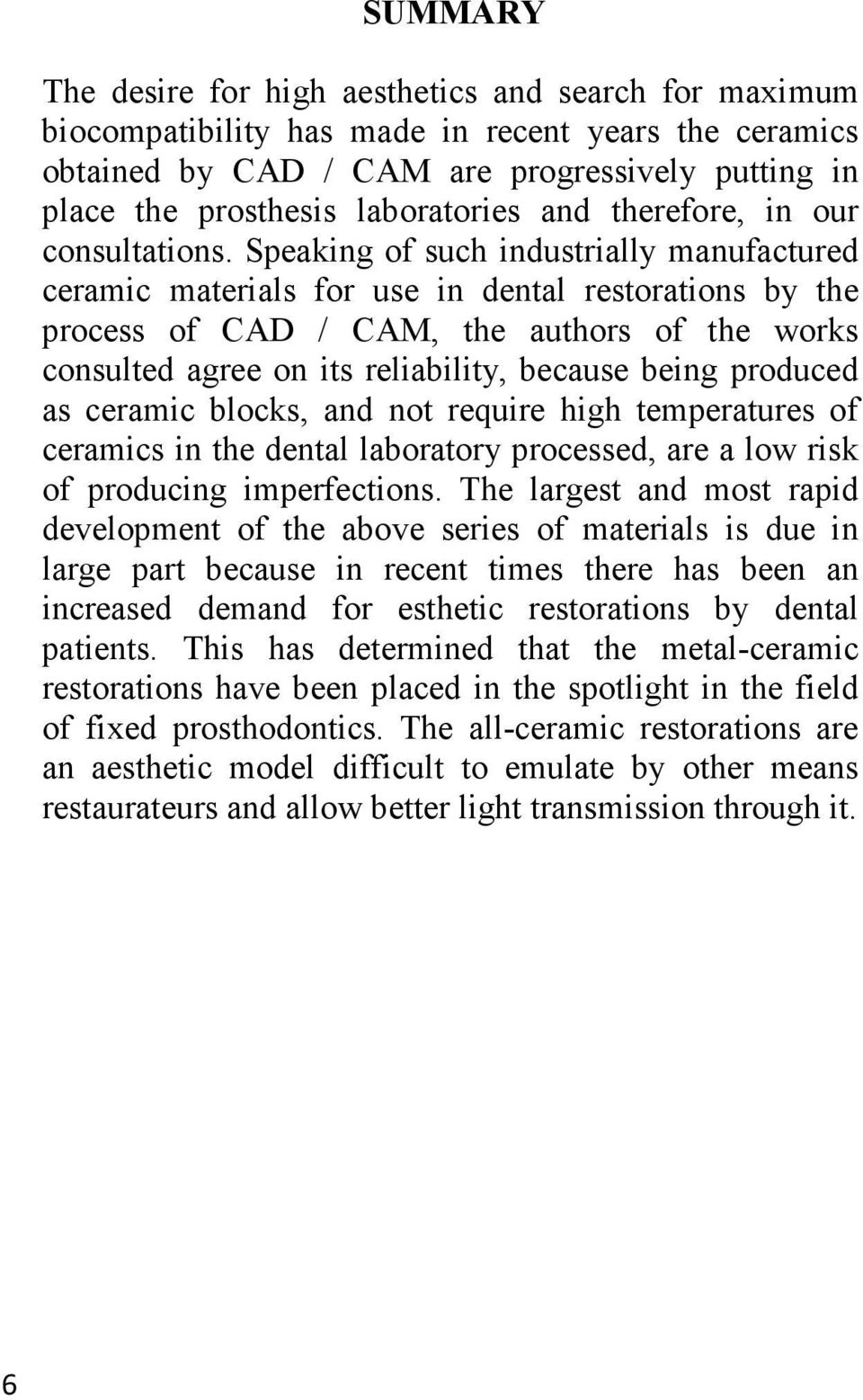 Speaking of such industrially manufactured ceramic materials for use in dental restorations by the process of CAD / CAM, the authors of the works consulted agree on its reliability, because being