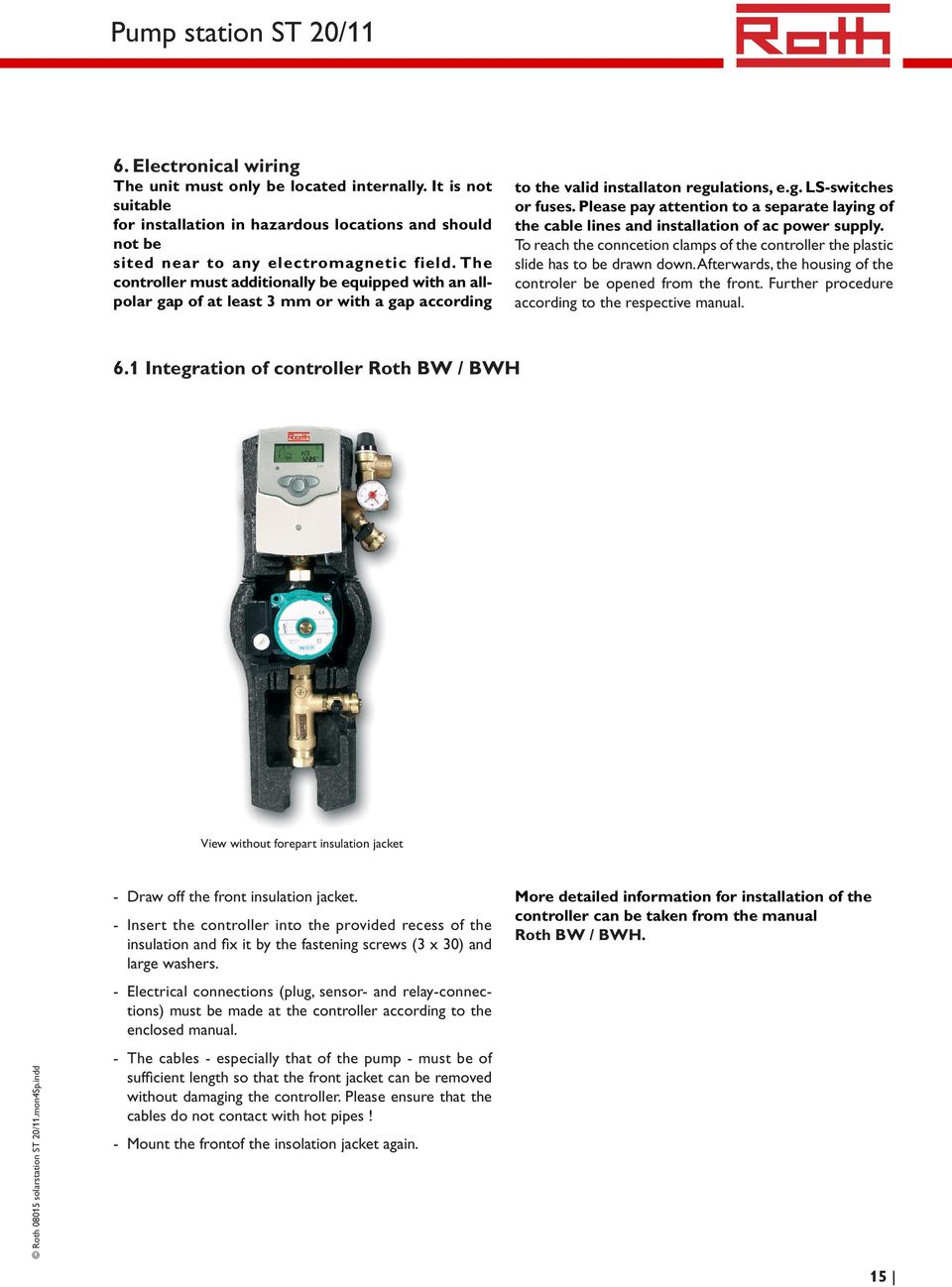 The controller must additionally be equipped with an allpolar gap of at least 3 mm or with a gap according to the valid installaton regulations, e.g. LS-switches or fuses.