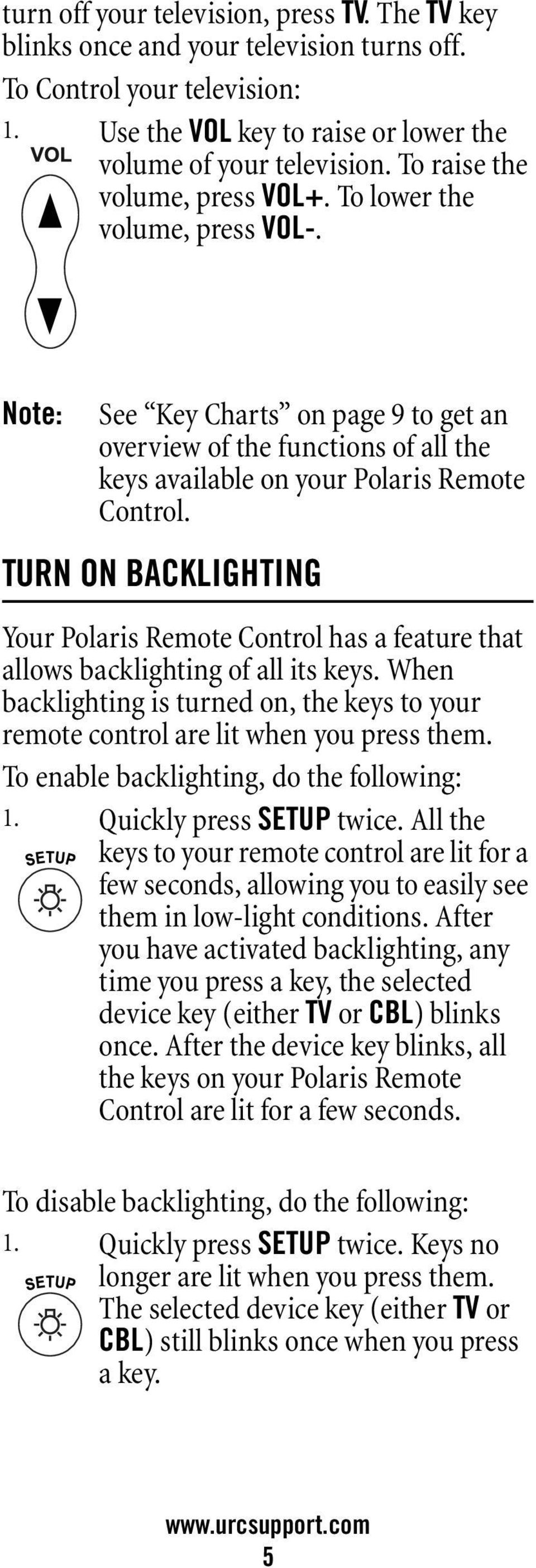 TURN ON BACKLIGHTING Your Polaris Remote Control has a feature that allows backlighting of all its keys. When backlighting is turned on, the keys to your remote control are lit when you press them.