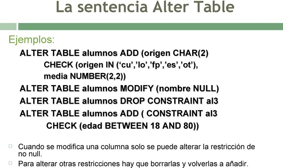 ALTER TABLE alumnos ADD ( CONSTRAINT al3 CHECK (edad BETWEEN 18 AND 80)) Cuando se modifica una columna solo