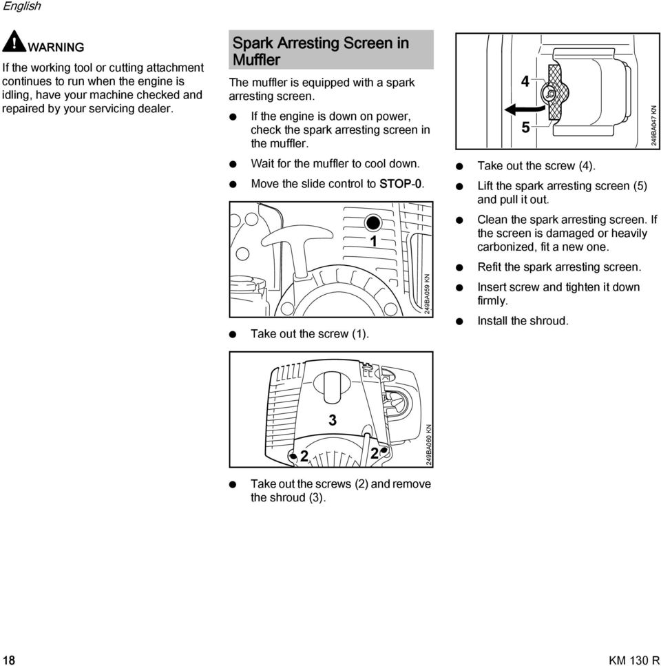 Wait for the muffler to cool down. Move the slide control to STOP-0. Take out the screw (1). 1 249BA059 K Take out the screw (4). Lift the spark arresting screen (5) and pull it out.